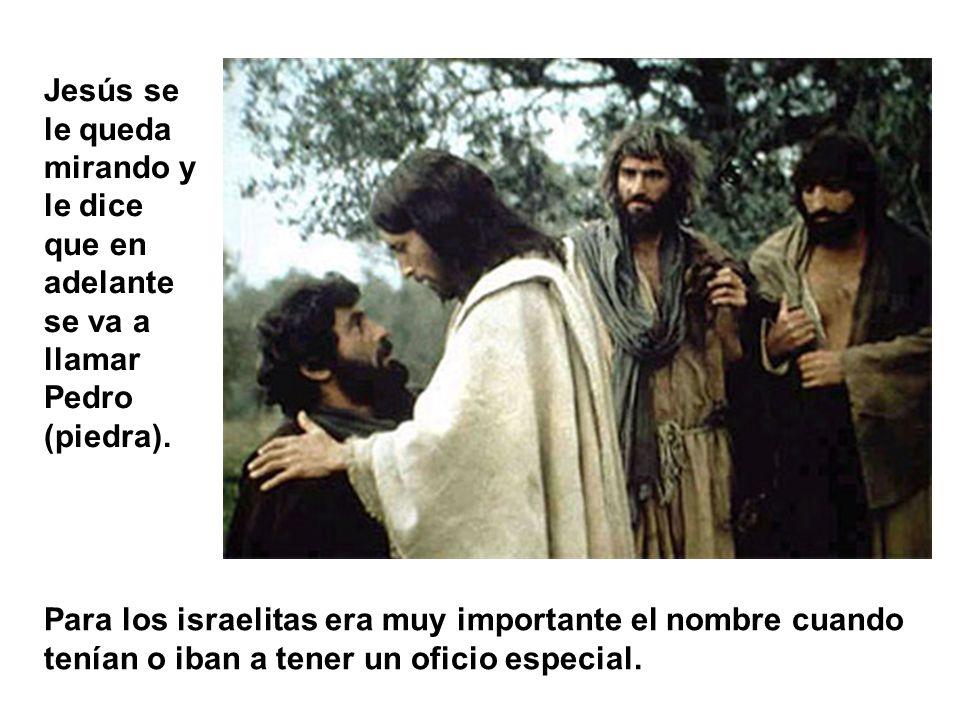 Jesús se le queda mirando y le dice que en adelante se va a llamar Pedro (piedra).