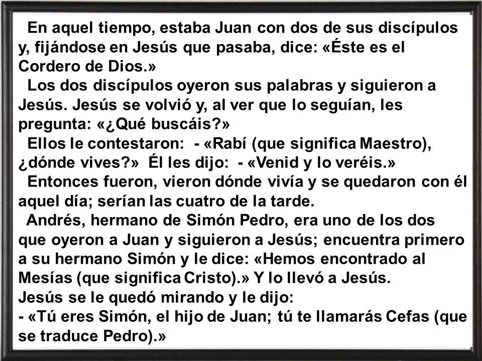 En aquel tiempo, estaba Juan con dos de sus discípulos y, fijándose en Jesús que pasaba, dice: «Éste es el Cordero de Dios.» Los dos discípulos oyeron sus palabras y siguieron a Jesús.