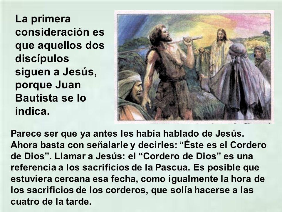 La primera consideración es que aquellos dos discípulos siguen a Jesús, porque Juan Bautista se lo indica.