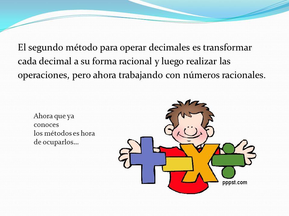 El segundo método para operar decimales es transformar cada decimal a su forma racional y luego realizar las operaciones, pero ahora trabajando con números racionales.