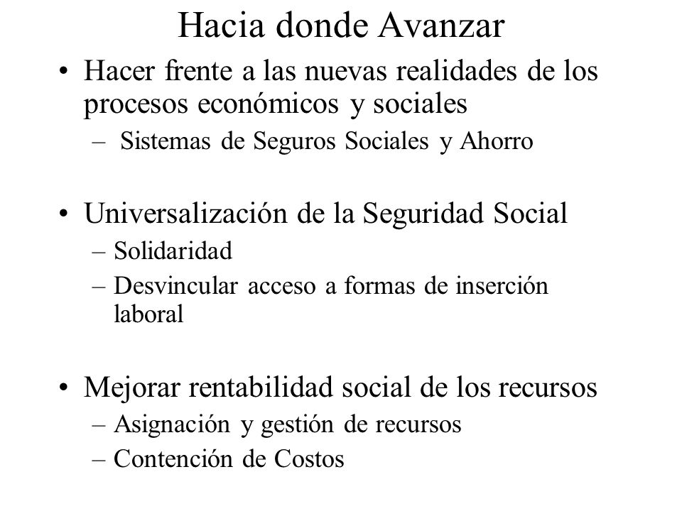 Hacia donde Avanzar Hacer frente a las nuevas realidades de los procesos económicos y sociales. Sistemas de Seguros Sociales y Ahorro.