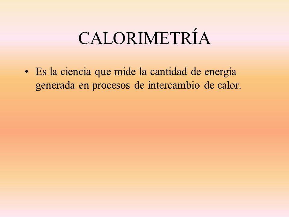 CALORIMETRÍA Es la ciencia que mide la cantidad de energía generada en procesos de intercambio de calor.
