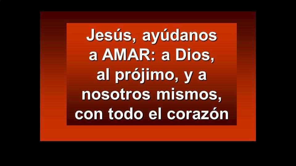 Jesús, ayúdanos a AMAR: a Dios, al prójimo, y a nosotros mismos, con todo el corazón