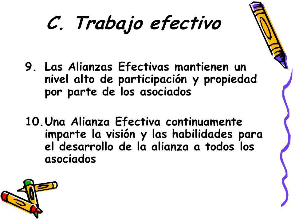 C. Trabajo efectivo Las Alianzas Efectivas mantienen un nivel alto de participación y propiedad por parte de los asociados.