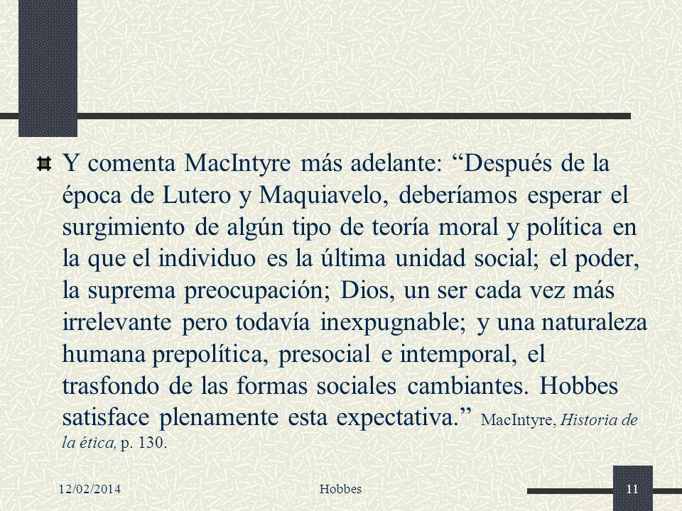 Y comenta MacIntyre más adelante: Después de la época de Lutero y Maquiavelo, deberíamos esperar el surgimiento de algún tipo de teoría moral y política en la que el individuo es la última unidad social; el poder, la suprema preocupación; Dios, un ser cada vez más irrelevante pero todavía inexpugnable; y una naturaleza humana prepolítica, presocial e intemporal, el trasfondo de las formas sociales cambiantes. Hobbes satisface plenamente esta expectativa. MacIntyre, Historia de la ética, p. 130.
