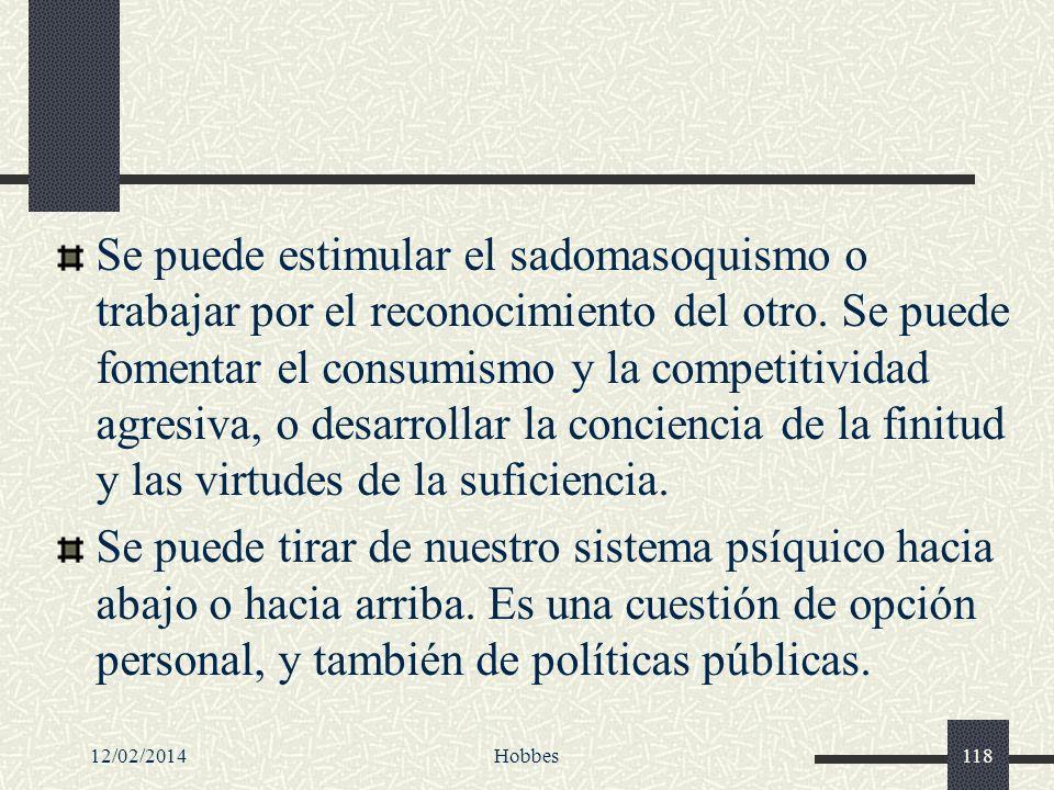 Se puede estimular el sadomasoquismo o trabajar por el reconocimiento del otro. Se puede fomentar el consumismo y la competitividad agresiva, o desarrollar la conciencia de la finitud y las virtudes de la suficiencia.