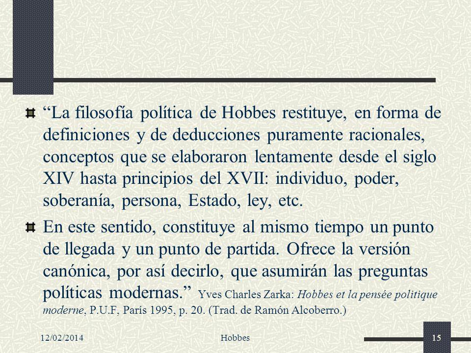 La filosofía política de Hobbes restituye, en forma de definiciones y de deducciones puramente racionales, conceptos que se elaboraron lentamente desde el siglo XIV hasta principios del XVII: individuo, poder, soberanía, persona, Estado, ley, etc.