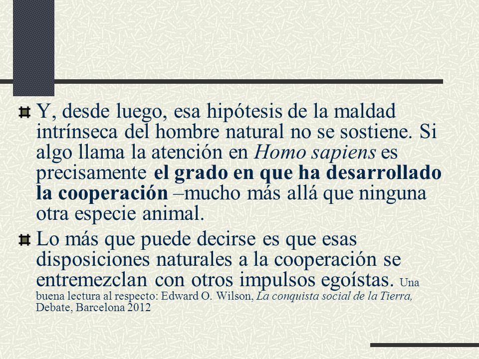 Y, desde luego, esa hipótesis de la maldad intrínseca del hombre natural no se sostiene. Si algo llama la atención en Homo sapiens es precisamente el grado en que ha desarrollado la cooperación –mucho más allá que ninguna otra especie animal.