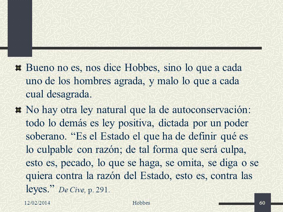 Bueno no es, nos dice Hobbes, sino lo que a cada uno de los hombres agrada, y malo lo que a cada cual desagrada.