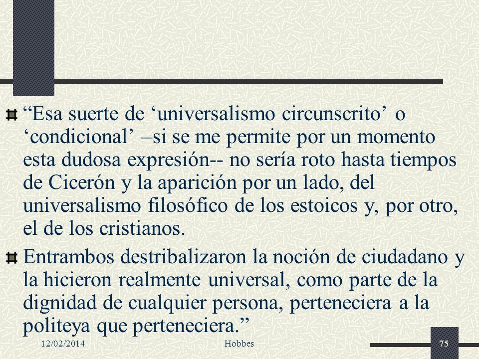 Esa suerte de 'universalismo circunscrito' o 'condicional' –si se me permite por un momento esta dudosa expresión-- no sería roto hasta tiempos de Cicerón y la aparición por un lado, del universalismo filosófico de los estoicos y, por otro, el de los cristianos.