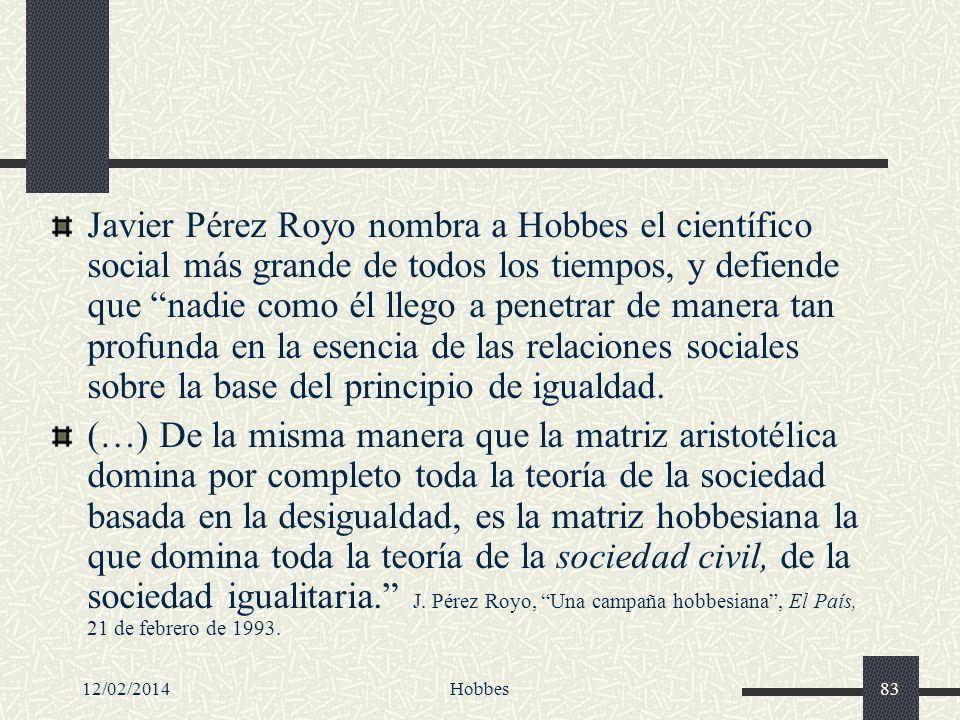 Javier Pérez Royo nombra a Hobbes el científico social más grande de todos los tiempos, y defiende que nadie como él llego a penetrar de manera tan profunda en la esencia de las relaciones sociales sobre la base del principio de igualdad.