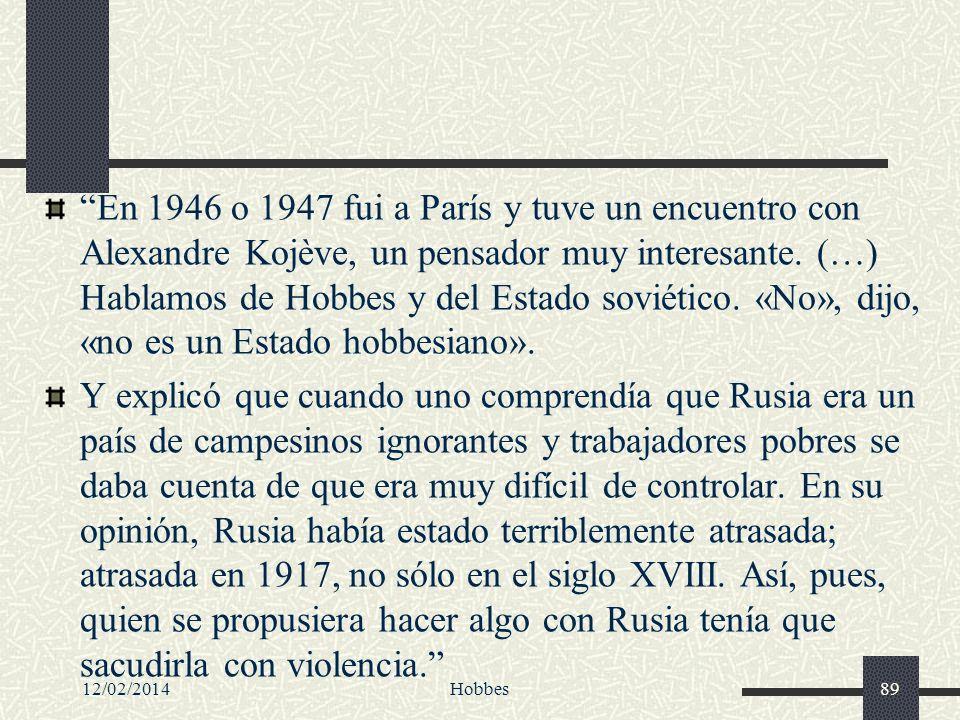 En 1946 o 1947 fui a París y tuve un encuentro con Alexandre Kojève, un pensador muy interesante. (…) Hablamos de Hobbes y del Estado soviético. «No», dijo, «no es un Estado hobbesiano».