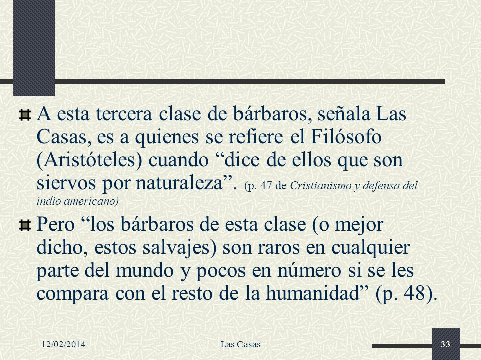 A esta tercera clase de bárbaros, señala Las Casas, es a quienes se refiere el Filósofo (Aristóteles) cuando dice de ellos que son siervos por naturaleza . (p. 47 de Cristianismo y defensa del indio americano)