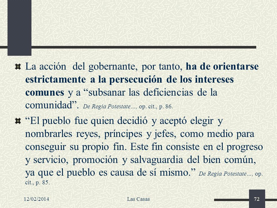 La acción del gobernante, por tanto, ha de orientarse estrictamente a la persecución de los intereses comunes y a subsanar las deficiencias de la comunidad . De Regia Potestate…, op. cit., p. 86.