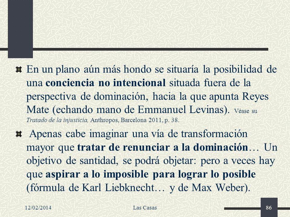 En un plano aún más hondo se situaría la posibilidad de una conciencia no intencional situada fuera de la perspectiva de dominación, hacia la que apunta Reyes Mate (echando mano de Emmanuel Levinas). Véase su Tratado de la injusticia, Anthropos, Barcelona 2011, p. 38.