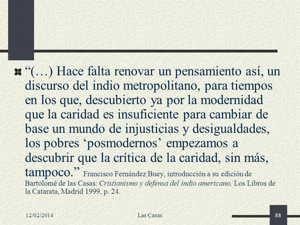 (…) Hace falta renovar un pensamiento así, un discurso del indio metropolitano, para tiempos en los que, descubierto ya por la modernidad que la caridad es insuficiente para cambiar de base un mundo de injusticias y desigualdades, los pobres 'posmodernos' empezamos a descubrir que la crítica de la caridad, sin más, tampoco. Francisco Fernández Buey, introducción a su edición de Bartolomé de las Casas: Cristianismo y defensa del indio americano, Los Libros de la Catarata, Madrid 1999, p. 24.