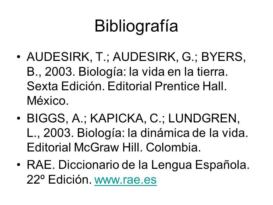 Bibliografía AUDESIRK, T.; AUDESIRK, G.; BYERS, B., 2003. Biología: la vida en la tierra. Sexta Edición. Editorial Prentice Hall. México.