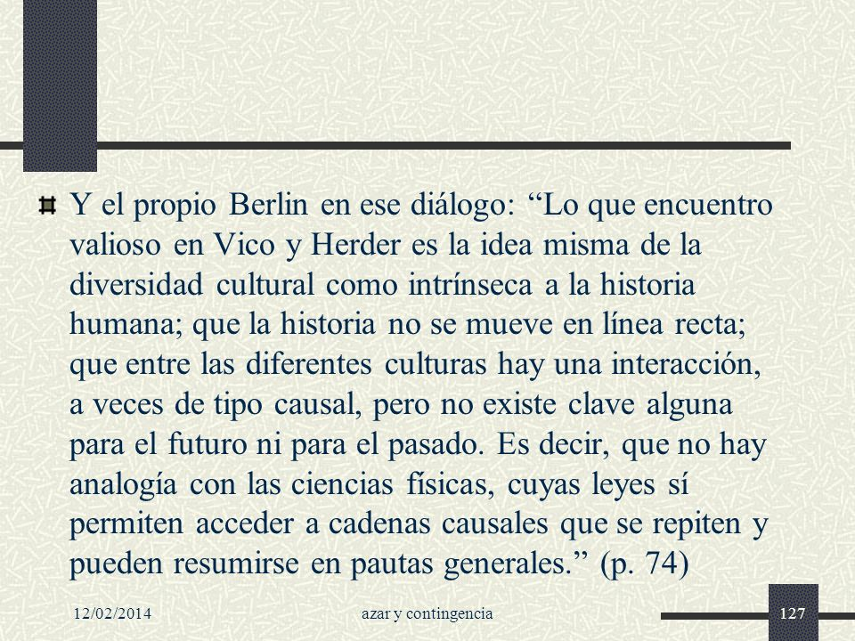 Y el propio Berlin en ese diálogo: Lo que encuentro valioso en Vico y Herder es la idea misma de la diversidad cultural como intrínseca a la historia humana; que la historia no se mueve en línea recta; que entre las diferentes culturas hay una interacción, a veces de tipo causal, pero no existe clave alguna para el futuro ni para el pasado. Es decir, que no hay analogía con las ciencias físicas, cuyas leyes sí permiten acceder a cadenas causales que se repiten y pueden resumirse en pautas generales. (p. 74)