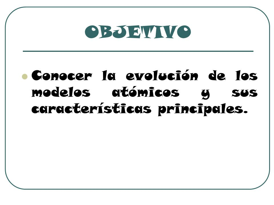 OBJETIVO Conocer la evolución de los modelos atómicos y sus características principales.