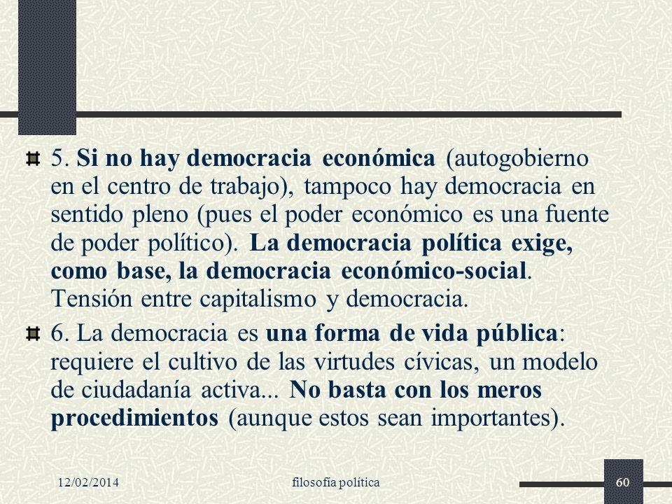 5. Si no hay democracia económica (autogobierno en el centro de trabajo), tampoco hay democracia en sentido pleno (pues el poder económico es una fuente de poder político). La democracia política exige, como base, la democracia económico-social. Tensión entre capitalismo y democracia.