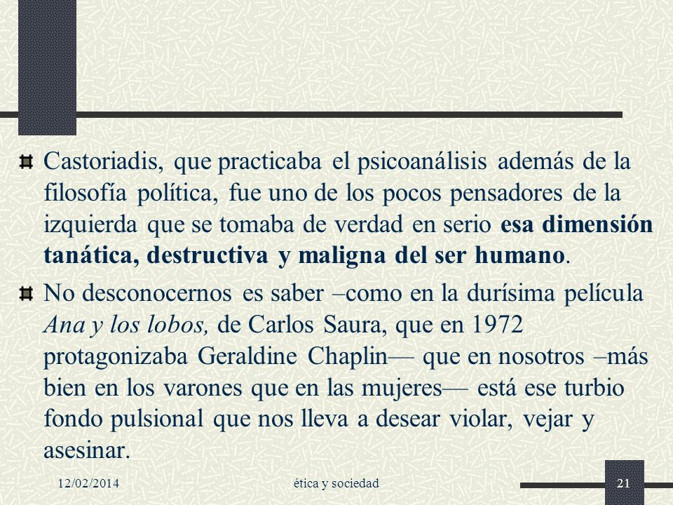 Castoriadis, que practicaba el psicoanálisis además de la filosofía política, fue uno de los pocos pensadores de la izquierda que se tomaba de verdad en serio esa dimensión tanática, destructiva y maligna del ser humano.