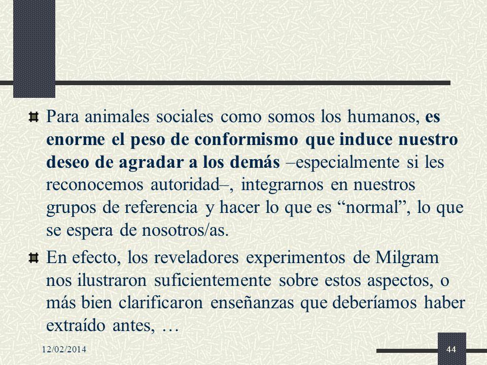 Para animales sociales como somos los humanos, es enorme el peso de conformismo que induce nuestro deseo de agradar a los demás –especialmente si les reconocemos autoridad–, integrarnos en nuestros grupos de referencia y hacer lo que es normal , lo que se espera de nosotros/as.
