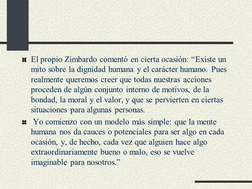 El propio Zimbardo comentó en cierta ocasión: Existe un mito sobre la dignidad humana y el carácter humano. Pues realmente queremos creer que todas nuestras acciones proceden de algún conjunto interno de motivos, de la bondad, la moral y el valor, y que se pervierten en ciertas situaciones para algunas personas.