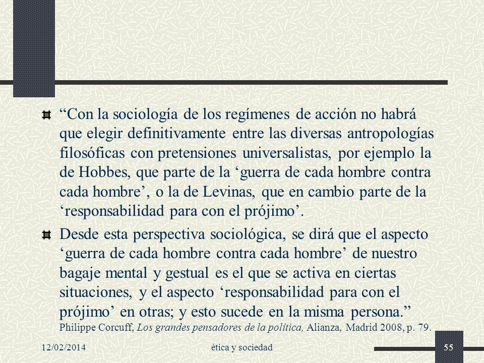 Con la sociología de los regímenes de acción no habrá que elegir definitivamente entre las diversas antropologías filosóficas con pretensiones universalistas, por ejemplo la de Hobbes, que parte de la 'guerra de cada hombre contra cada hombre', o la de Levinas, que en cambio parte de la 'responsabilidad para con el prójimo'.