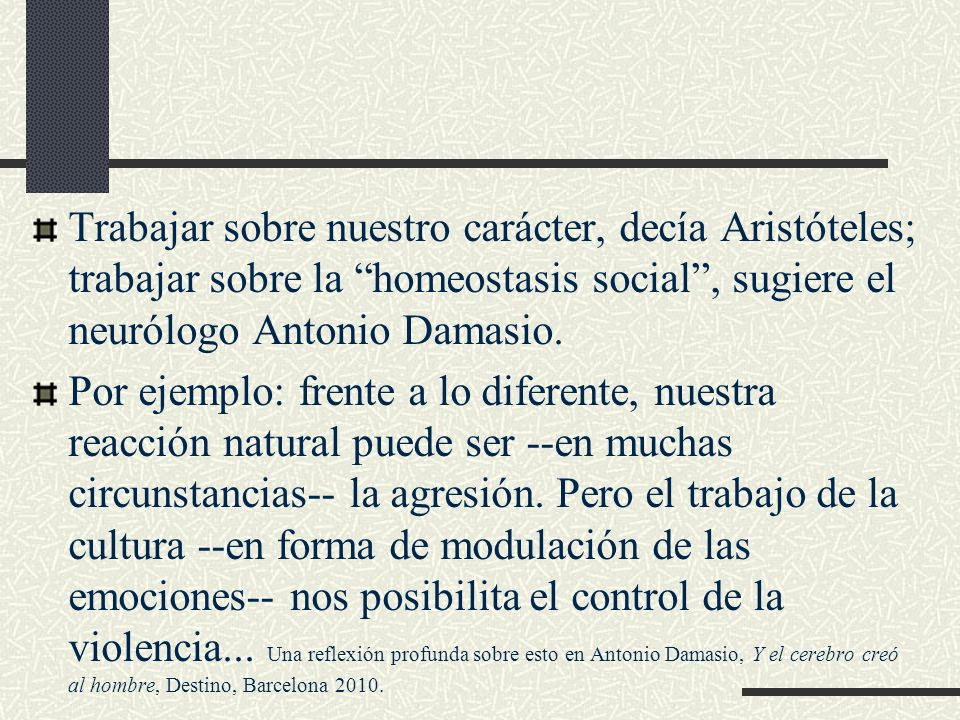 Trabajar sobre nuestro carácter, decía Aristóteles; trabajar sobre la homeostasis social , sugiere el neurólogo Antonio Damasio.