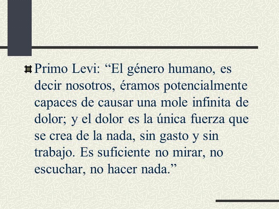 Primo Levi: El género humano, es decir nosotros, éramos potencialmente capaces de causar una mole infinita de dolor; y el dolor es la única fuerza que se crea de la nada, sin gasto y sin trabajo.