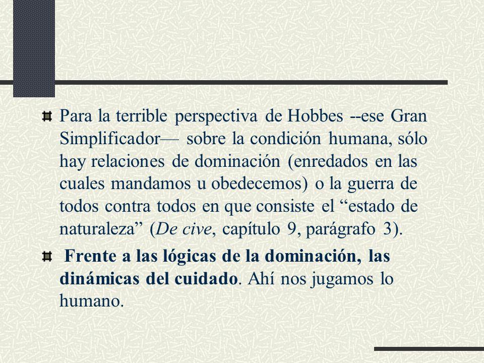 Para la terrible perspectiva de Hobbes --ese Gran Simplificador— sobre la condición humana, sólo hay relaciones de dominación (enredados en las cuales mandamos u obedecemos) o la guerra de todos contra todos en que consiste el estado de naturaleza (De cive, capítulo 9, parágrafo 3).