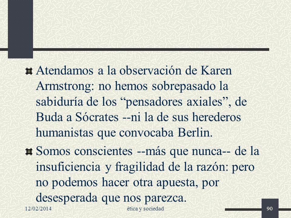 Atendamos a la observación de Karen Armstrong: no hemos sobrepasado la sabiduría de los pensadores axiales , de Buda a Sócrates --ni la de sus herederos humanistas que convocaba Berlin.