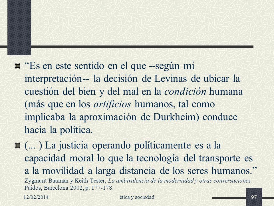 Es en este sentido en el que --según mi interpretación-- la decisión de Levinas de ubicar la cuestión del bien y del mal en la condición humana (más que en los artificios humanos, tal como implicaba la aproximación de Durkheim) conduce hacia la política.