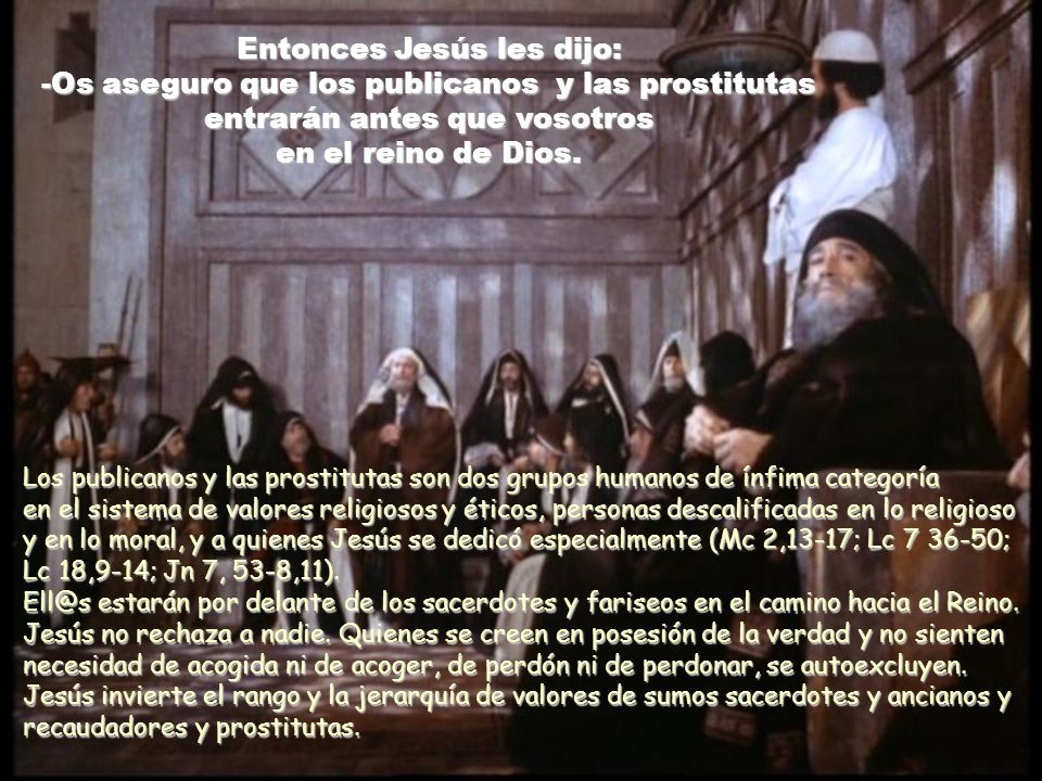 Entonces Jesús les dijo: -Os aseguro que los publicanos y las prostitutas entrarán antes que vosotros en el reino de Dios.