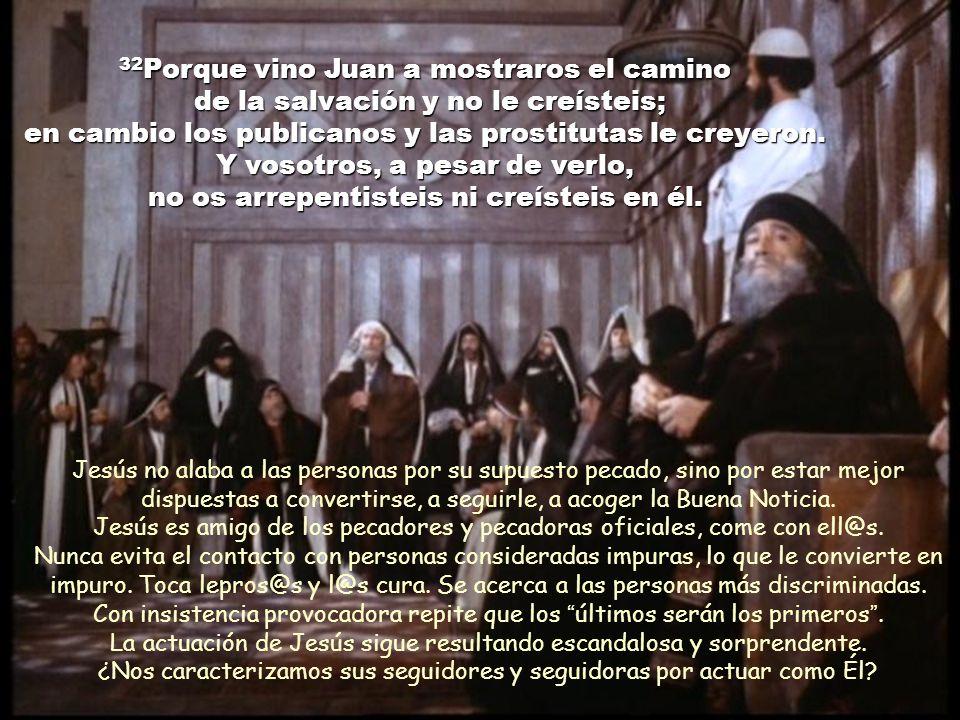 32Porque vino Juan a mostraros el camino de la salvación y no le creísteis; en cambio los publicanos y las prostitutas le creyeron. Y vosotros, a pesar de verlo, no os arrepentisteis ni creísteis en él.