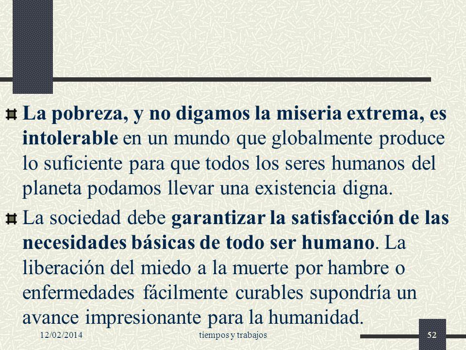 La pobreza, y no digamos la miseria extrema, es intolerable en un mundo que globalmente produce lo suficiente para que todos los seres humanos del planeta podamos llevar una existencia digna.