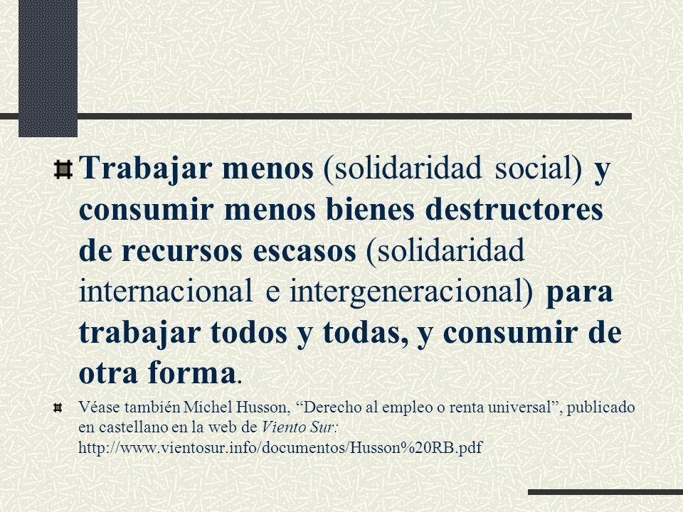 Trabajar menos (solidaridad social) y consumir menos bienes destructores de recursos escasos (solidaridad internacional e intergeneracional) para trabajar todos y todas, y consumir de otra forma.