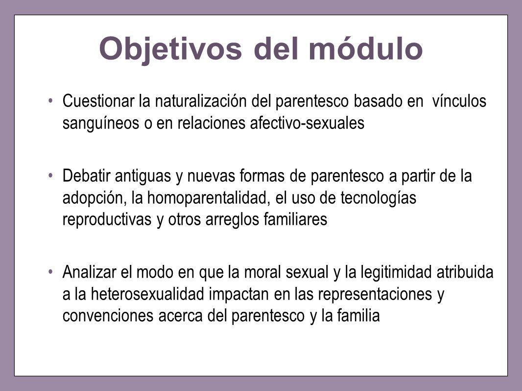 Objetivos del módulo Cuestionar la naturalización del parentesco basado en vínculos sanguíneos o en relaciones afectivo-sexuales.