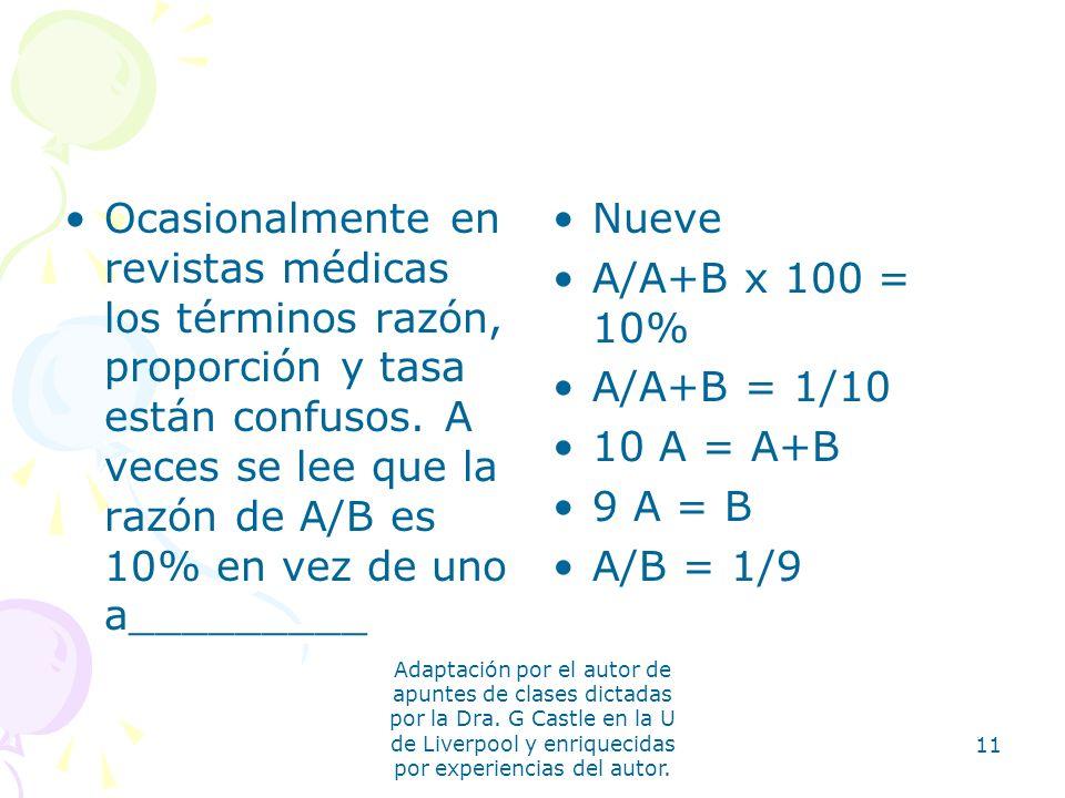 Ocasionalmente en revistas médicas los términos razón, proporción y tasa están confusos. A veces se lee que la razón de A/B es 10% en vez de uno a_________