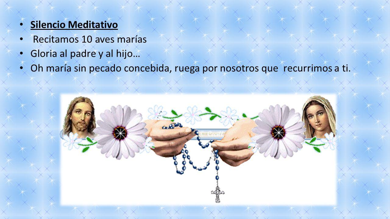 Silencio Meditativo Recitamos 10 aves marías. Gloria al padre y al hijo… Oh maría sin pecado concebida, ruega por nosotros que recurrimos a ti.