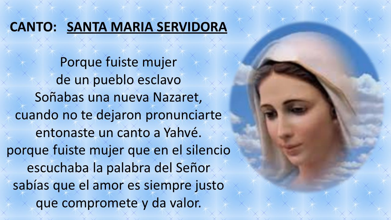 CANTO: SANTA MARIA SERVIDORA Porque fuiste mujer de un pueblo esclavo Soñabas una nueva Nazaret, cuando no te dejaron pronunciarte entonaste un canto a Yahvé.