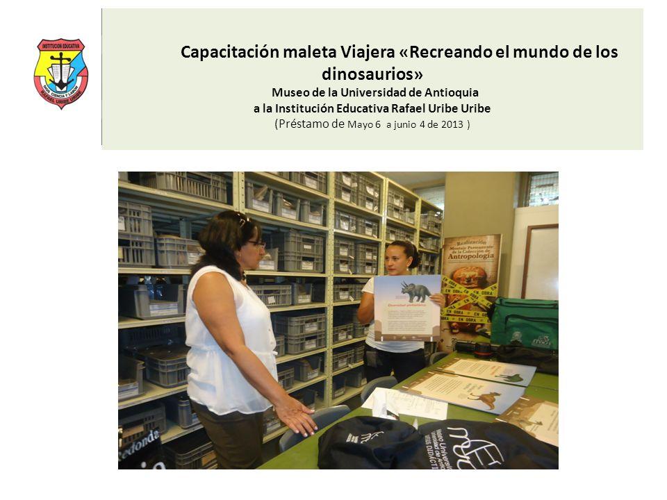 Capacitación maleta Viajera «Recreando el mundo de los dinosaurios» Museo de la Universidad de Antioquia a la Institución Educativa Rafael Uribe Uribe (Préstamo de Mayo 6 a junio 4 de 2013 )