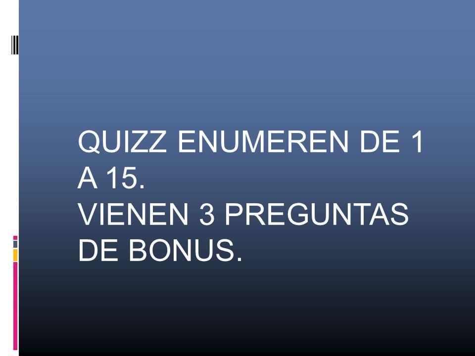 QUIZZ ENUMEREN DE 1 A 15. VIENEN 3 PREGUNTAS DE BONUS.