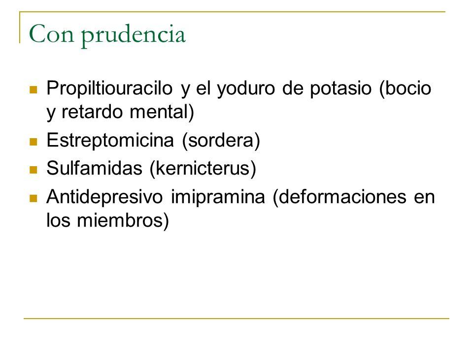 Con prudencia Propiltiouracilo y el yoduro de potasio (bocio y retardo mental) Estreptomicina (sordera)