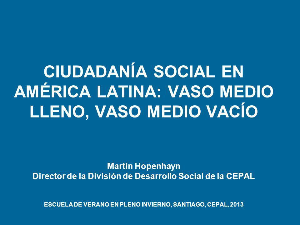 CIUDADANÍA SOCIAL EN AMÉRICA LATINA: VASO MEDIO LLENO, VASO MEDIO VACÍO Martín Hopenhayn Director de la División de Desarrollo Social de la CEPAL ESCUELA DE VERANO EN PLENO INVIERNO, SANTIAGO, CEPAL, 2013