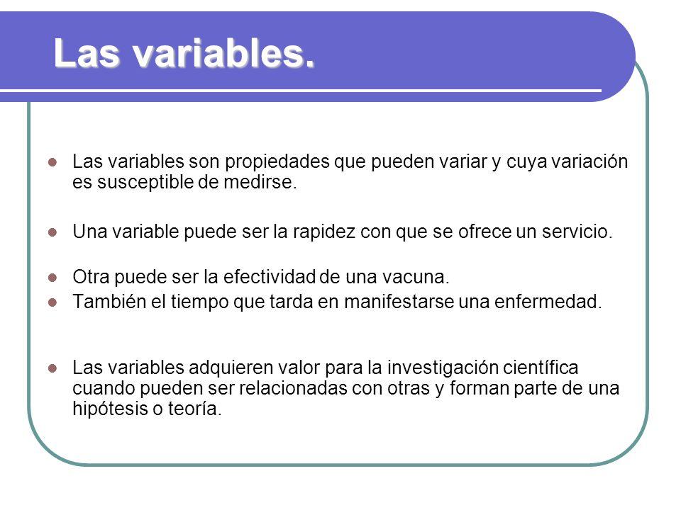 Las variables. Las variables son propiedades que pueden variar y cuya variación es susceptible de medirse.