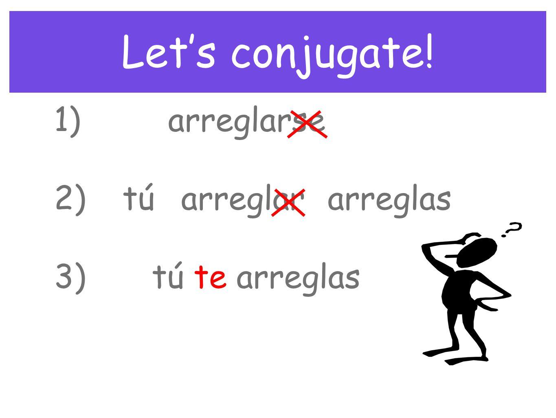 Let's conjugate! 1) 2) 3) arreglarse tú arreglar arreglas