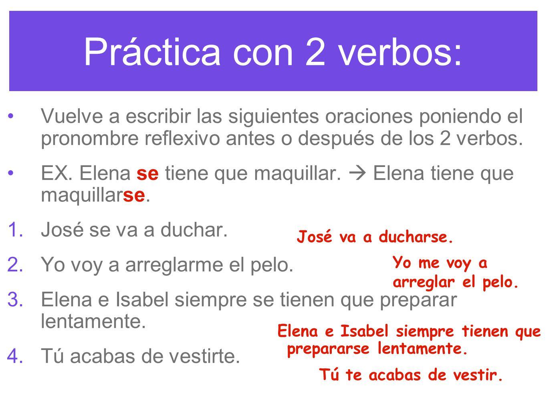 Práctica con 2 verbos: Vuelve a escribir las siguientes oraciones poniendo el pronombre reflexivo antes o después de los 2 verbos.