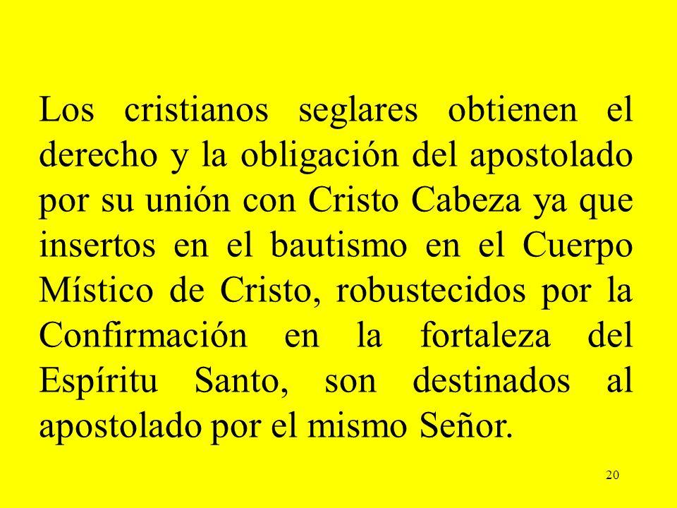 Los cristianos seglares obtienen el derecho y la obligación del apostolado por su unión con Cristo Cabeza ya que insertos en el bautismo en el Cuerpo Místico de Cristo, robustecidos por la Confirmación en la fortaleza del Espíritu Santo, son destinados al apostolado por el mismo Señor.