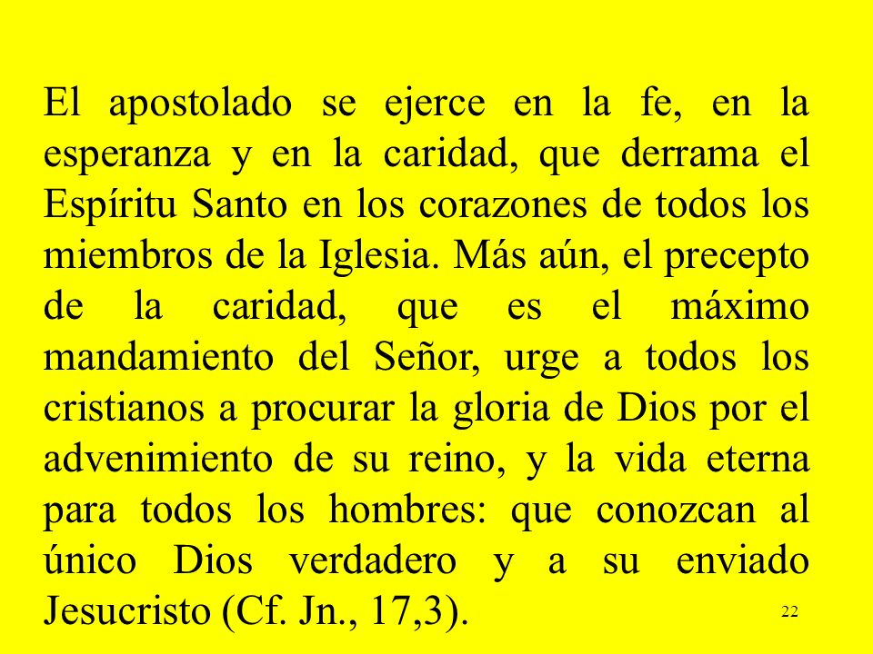 El apostolado se ejerce en la fe, en la esperanza y en la caridad, que derrama el Espíritu Santo en los corazones de todos los miembros de la Iglesia. Más aún, el precepto de la caridad, que es el máximo mandamiento del Señor, urge a todos los cristianos a procurar la gloria de Dios por el advenimiento de su reino, y la vida eterna para todos los hombres: que conozcan al único Dios verdadero y a su enviado Jesucristo (Cf. Jn., 17,3).